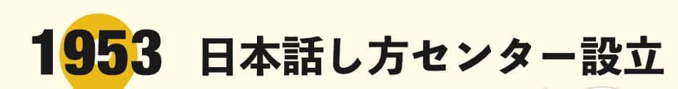 話すことが苦手な人に、人生を豊かにする話し方を教える「日本話し方センター」は1953年に設立されました。もはや戦後ではないと言われたこの時代、ビジネスマンだけに限らず、政治家なども「コミュニケーション力」をつける話し方を学びたいと、大勢の方がこぞって受講しました。