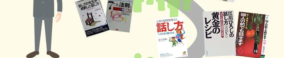 日本話し方センターの創立者江川ひろしが出版した話し方の本の一例です。「話し方の先生が感動した話し方」「あなたを幸せにするコミュニケーション・パワー7つの法則がわかる→できる」「人生を180度変える話し方 そのひと言で愛される」「江川ひろしの話し方黄金のレシピすぐに使える388の実例」「江川 ひろしの500人の前でも話せます―話し度胸がつく本」など